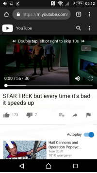 Bad, Meme, and Star Trek: https://m.youtube.com/  YouTube  4 Double tap left or right to skip 10s  0:00 567:30  STAR TREK but every time it's bad  it speeds up  1737  Autoplay  Hail Cannons and  Operation Popeye...  Tom Scott  101K weergaven  nITATION NEEDED