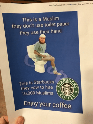 Google, Muslim, and Tumblr: https://mail.google.com/_/scs/mail-static/_/js/k-gmail.main.en.ts  This is a Muslim  they don't use toilet paper  they use their hand.  This is StarbucksRBU  they vow to hire  10,000 Muslims  OFFER  Enjoy your coffee memehumor:  I work at a doctors office  a patient brought this for us to hang up…