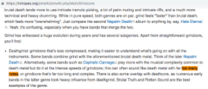 "Complex, Yeah, and Best: https://tvtropes.org/pmwiki/pmwiki.php/Main/Grindcore  brutal death tends more to use intricate tremolo picking,  a lot of palm muting and intricate riffs, and a much more  technical and heavy drumming. While in pure speed, both genres are on par, grind feels ""faster"" than brutal death,  which feels more ""overwhelming"". Just compare the second Napalm Deatha album to anything by, say, Hate Eternal  Yeah, it's confusing, especially when you have bands that merge the two.  Grind has witnessed a huge evolution during years and has several subgenres. Apart from straightforward grindcore  you'll find:  Deathgrind: grindcore that's less compressed, making it easier to understand what's going on with all the  instruments. Some bands combine grind with the aforementioned brutal death metal. Think of the later Napalm  Death a. Alternatively, some bands such as Cephalic Carnagea play more with the musical complexity common to  death metal but do it at the intense speeds of grindcore; this can often sound like death metal with far too many  notes, or grindcore that's far too long and complex. There is also some overlap with deathcore, as numerous early  bands in the latter genre took heavy influence from deathgrind. Brutal Truth and Rotten Sound are the best  examples of the genre. O hai Emperor Joseph II"
