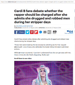Sex, Guess, and History: https://www.dailymail.co.uk/tvshowbiz/article-6858415/Cardi-B-fans-debate-rapper-charged-admits-drugged-robbed-men.html  Cardi B fans debate whether the  rapper should be charged after she  admits she drugged and robbed men  during her stripper days  By DAILYMAIL.COM REPORTER  PUBLISHED: 20:28 EDT, 27 March 2019 UPDATED: 20:36 EDT, 27 March 2019  49  64  Share  shares  View comments  Cardi B has stoked online debate after admitting she drugged and robbed male  clients during her stripper days  Those men were breaking the law anyway by soliciting sex for hire,' argued  @KarlousM - one of many who defended the Bodak Yellow hitmaker's admitted  actionS  While @mrtrprt countered, 'I just don't understand how she can get away with ALL  Scroll down to see video I guess MeToo doesn't apply equally. MeToo, but not for her? Cardi B. drugging/robbing history.