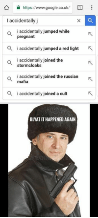 "Dank, Google, and Meme: https://www.google.co.uk/  I accidentally j  i accidentally jumped while  pregnant  i accidentlly jumped a red light  i accidentally joined the  stormcloaks  o iaccidentally joined the russianR  mafia  i accidentally joined a cult  BLYAT IT HAPPENED AGAIN <p>Blyat cyka via /r/dank_meme <a href=""https://ift.tt/2LW3Ebq"">https://ift.tt/2LW3Ebq</a></p>"