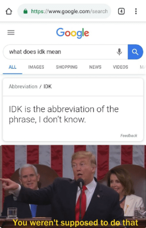 Google is getting too smart via /r/memes http://bit.ly/2X8H0RO: https://www.google.com/search  Google  what does idk mean  ALL  IMAGES  SHOPPING  NEWS  VIDEOS  MA  Abbreviation /IDK  IDK is the abbreviation of the  phrase, I don't know.  Feedback  You weren't supposed to do that Google is getting too smart via /r/memes http://bit.ly/2X8H0RO