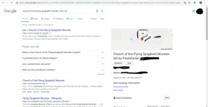 """Church, Dad, and Google: https://www.google.com/search?rlz=1C1CHBF_enUS855US855&ei=uj0uXdT2JYPttQbQ-LygBw&q=church+of+the+flying+spaghetti+monster+near+me&oq=the+church+of+the+flying+spagh..  Google  church of the flying spaghetti monster near me  Q All  Maps  Images  News  Shopping  More  Settings  Tools  About 1,200,000 results (1.18 seconds)  join Church of the Flying Spaghetti Monster  https://www.venganza.org/join/  So you want to be a Pastafarian. Great. Consider yourself a member. You'll notice there's no hoops to  jump through. You don't need to pay anything. How to help...  97  People also ask  Map data 2019  Where is the Church of the Flying Spaghetti Monster located?  Church of the Flying Spaghetti Monster  led by Pastafarian  Is pastafarianism an official religion?  Directions  Save  Can a pastafarians eat pasta?  What are the pastafarian holidays?  Address:  Feedback  Suggest an edit Own this business?  Church of the Flying Spaghetti Monster  Add missing information  https://www.venganza.org/  May 2, 2019 - Pastafarian heroes Bruder Spaghettus and Niko Alm are both featured,.. Please let me or  Add phone number  Mike know if you have questions and so forth.  Add website  Join About Join Us Contact Me  Send to your phone  Send  Flying Spaghetti Monster - Wikipedia  https://en.wikipedia.org/wiki/Flying_Spaghetti_Monster  The Flying Spaghetti Monster (FSM) is the deity of the Church of the Flying Spaghetti Monster,.... I am  tho Elvina Spaghotti Monstor Thou shalt havo no othor monstors boforo Mo (Aftorwords is OK inct uso  Doviow  Write a review my dad the other day discoverd the church of the flying spaghetti monster and dicided to play a prank on one of our reclusive neighbors by then tagging his house the flying spaghetti monster church he then told me to search up """"church the flying spaghetti monster near me"""" and this was the resalt"""