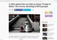 Trump Hitler: https://www.lgbtqnation.com/2018/12/video-game-will-allow-play jesus-trump-hitler-win-shooting-lgbtq-people/  at  A video game lets you play as Jesus, Trump or  Hitler. You win by shooting LGBTQ people.  fShare on FacebookShare on Twitter  186K  LGBTO  NATION  By Bil Browning Friday, December 14, 2018  TM  Further Reading  What would the new&  improved Republican  Jesus do?  You win a horrific new  video game by shooting  LGBTQ people in a  nightclub  Founder of alt-right Proud  Boys' defends calling  victims fats' during  vicious beatdown  Jesus Strikes Back: Judgement Day will allow you to play as Jesus Christ and slaughter LGBTO people and feminists  According to developers, a soon-to-be-released video game will allow you to play as  Jesus Christ, Donald Trump, or Adolph Hitler in a battle against LGBTQ people,  When it comes to  Republicans, there is no  justice. There can be no