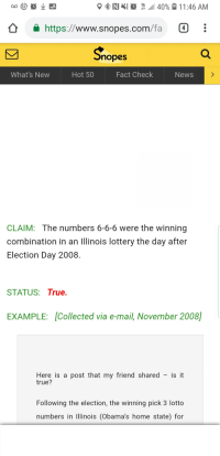 snopes.com: https://www.snopes.com/fa  nopes  What's New  Hot 50  Fact Check  News  CLAIM: The numbers 6-6-6 were the winning  combination in an lllinois lottery the day after  Election Day 2008.  STATUS: True.  EXAMPLE: Collected via e-mail, November 2008]  Here is a post that my friend shared - is it  true?  Following the election, the winning pick 3 lotto  numbers in Illinois (Obama's home state) for