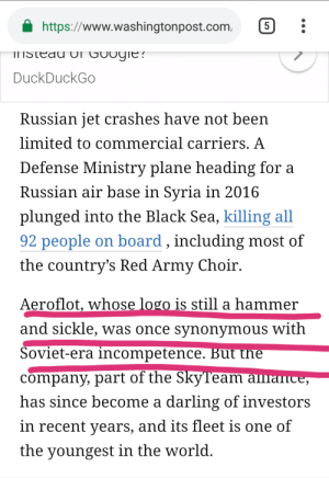 WaPo:Communism = Bad (Politicising a Tragedy): https://www.washingtonpost.com 5  DuckDuckGo  Russian jet crashes have not been  limited to commercial carriers. A  Defense Ministry plane heading for a  Russian air base in Svria in 2016  plunged into the Black Sea, killing al  92 people on board, including most of  the countrys Red Army Choir.  Aeroflot, whose logo is still a hammer  and sickle, was once synonymous with  Soviet-era incompetence. But the  company, part of the Skylream a  has since become a darling of investors  in recent years, and its fleet is one of  the youngest in the world WaPo:Communism = Bad (Politicising a Tragedy)