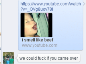 Beef, Smell, and youtube.com: https://www.youtube.com/watch  i smell like beef  www.youtube.comm  we could fuck if you came over