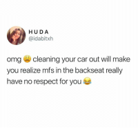 Omg, Respect, and Car: HU D A  @idabitxh  omg cleaning your car out will make  you realize mfs in the backseat really  have no respect for you