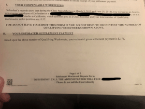 Just found out a company I had a terrible job at last year is being sued and came to settlement. This is the huge settlement payout I'll receive and I still have a smile on my face reading it.: hu  strator  to  ensure  receipt of your settlement payment  I. YOUR COMPENSABLE WORKWEEKS  Defendant's records show that during the Class Period (between March 3, 2013 and June 29, 2018), you worked as an hourly  non-exempt employee of Defendant at a  Workweeks in this position are: 0.57  YOU DO NOT HAVE TO SUBMIT THIS FORM IF YOU DO NOT DISPUTE OR CONTEST THE NUMBER OF  ,or at a  studio in California, which qualifies you as a Class Member and your total number of Qualifying  QUALIFYING WORKWEEKS SHOWN ABOVE  II. YOUR ESTIMATED SETTLEMENT PAMENT  Based upon the above number of Qualifying Workweeks, your estimated gross settlement payment is $2.71.  Page 1 of 2  Settlement Workweek Dispute Form  tease do rnot cll the Court dir  QUESTIONS? CALL THE ADMINISTRATOR TOLL FREE  Please do not call the Court directly  SIMID 791  AA3191118882507CC10000000DD15420373 Just found out a company I had a terrible job at last year is being sued and came to settlement. This is the huge settlement payout I'll receive and I still have a smile on my face reading it.