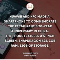 Apple, Dell, and Facts: HUAWEI AND KFC MADE A  SMARTPHONE TO COMMEMORATE  THE RESTAURANT'S 30-YEAR  ANNIVERSARY IN CHINA.  THE PHONE FEATURES A 5-INCH  SCREEN, SNAPDRAGON 425, 3GEB  RAM, 32GB OF STORAGE.  /贫  TECHNOLOGY FACTS  @TECHNOBOLT  19  s7 Tag someone who needs this! - fact technobolt technology tech apple iphone ipod ipad samsung s7 hp dell acer lenovo asus cool innovation inspirational microsoft windows mac osx awesome wow damn nice amazing oneplus smartphone phone