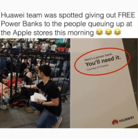 Apple, Memes, and Bank: Huawei team was spotted giving out FREE  Power Banks to the people queuing up at  the Apple stores this morning  Here's a power bank.  You'll need it.  Courtesy of Huawei.  HUAWEI I know I say this a lot, but @BestMemes actually has the best memes 😂