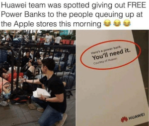Apple, Bank, and Banks: Huawei team was spotted giving out FREE  Power Banks to the people queuing up at  the Apple stores this morning  Here's a power bank.  You'll need it.  Courtesy of Huawei  dle HUAWEI 🔥👌