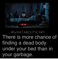 Memes, 🤖, and Garbage: hub  OWHATABOUTSCARY  There is more chance of  finding a dead body  under your bed than in  your garbage NICEE ~Noa