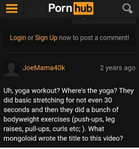 mongoloid: hub  Porn  Login or Sign Up now to post a comment!  Joe Mama 40k  2 years ago  Uh, yoga workout? Where's the yoga? They  did basic stretching for not even 30  seconds and then they did a bunch of  bodyweight exercises (push-ups, leg  raises, pull-ups, curls etc,). What  mongoloid wrote the title to this video?