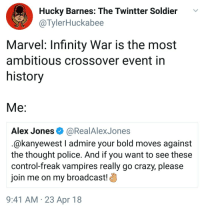"""Crazy, God, and Oh My God: Hucky Barnes: The Twintter Soldier v  @TylerHuckabee  Marvel: Infinity War is the most  ambitious crossover event in  history  Alex Jones@RealAlexJones  @kanyewest I admire your bold moves against  the thought police. And if you want to see these  control-freak vampires really go crazy, please  join me on my broadcast!)  9:41 AM 23 Apr 18 <p><a href=""""http://surfcommiesmustdie.tumblr.com/post/173520949175/catpetter3000-millennial-review-oh-my-god"""" class=""""tumblr_blog"""">surfcommiesmustdie</a>:</p>  <blockquote><p><a href=""""https://catpetter3000.tumblr.com/post/173520885547/millennial-review-oh-my-god-its-actually"""" class=""""tumblr_blog"""">catpetter3000</a>:</p><blockquote> <p><a href=""""https://millennial-review.tumblr.com/post/173518796607/oh-my-god-its-actually-happening"""" class=""""tumblr_blog"""">millennial-review</a>:</p>  <blockquote> <figure class=""""tmblr-full"""" data-orig-height=""""1189"""" data-orig-width=""""1070""""><img src=""""https://78.media.tumblr.com/b7ef7330624b835235416d67a0f571a1/tumblr_inline_p843lgRfEt1tti4cw_500.jpg"""" data-orig-height=""""1189"""" data-orig-width=""""1070""""/></figure><p>Oh my god, it's actually happening.</p> </blockquote>  <p>I fear god </p> </blockquote> <p>unstoppable force meets an unstoppable-er force</p></blockquote>  <p>SCREAMING </p>"""