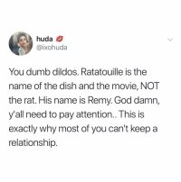 Dumb, God, and Ratatouille: huda  @ixohuda  You dumb dildos. Ratatouille is the  name of the dish and the movie, NOT  the rat. His name is Remy. God damn,  y'all need to pay attention.. This is  exactly why most of you can't keep a  relationship 1 like = 1 like for Remy (via: @iwhoduh)