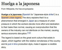 "Pressure, Spanish, and Wikipedia: Huelga a la japonesa  From Wikipedia, the free encyclopedia  Huelga a la japonesa (Spanish for ""Japanese-style strike"") is a  Spanish urban legend. The story explains that it is a  phenomenon that emerged in Japan as a measure of union  pressure in which the workers devote more effort and dedication  to their tasks than normal, causing an overproduction that the  owners of the industry can not distribute on the market, causing  serious economic disruption.121  The legend is based on the great work culture that exists in  Japan, which together with the relative remoteness of the country  and its just in time production style, make it appear a credible  story. <p>Es momento de recordarlo</p>"