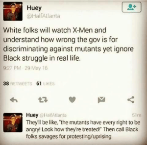 America, Be Like, and Life: Huey  @HalfAtlanta  White folks will watch X-Men and  understand how wrong the gov is for  discriminating against mutants yet ignore  Black struggle in real life.  9:27 PM 29 May 16  38  RETWEETS 61 LIKES  Huey HalfAtlanta  They'll be like, the mutants have every right to be  angry! Look how theyre treated! Then call Black  folks savages for protesting/uprising  51m virtuheaux: dariastark221:   tra-shawn:   thehighpriestofreverseracism:  diversehighfantasy:  Yep just about  well the mutants are white so🙃   ☝🏿☝🏿☝🏿☝🏿☝🏿☝🏿☝🏿☝🏿   Mutants are an allegory for racism in America but I guess shooting lasers out of your eyes is more believable than police brutality 🙃   Had to reblog. ^^^^ honestly!!!