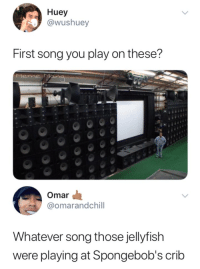 Song, Jellyfish, and Play: Huey  @wushuey  First song you play on these?  Mene  Omar  @omarandchill  Whatever song those jellyfish  were playing at Spongebob's crib
