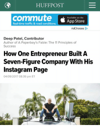 "Facebook, Instagram, and Memes: HUFF POST  commute Available on the  Real-time traffic & road conditions.  App Store  Ad Choices  Deep Patel, Contributor  Author of A Paperboy's Fable: The 11 Principles of  Success  How One Entrepreneur Built A  Seven-Figure Company With His  Instagram Page  04/09/2017 08:39 pm ET Huffington Post article is up! For the full read, the article is posted on my facebook page ""Jason Stone"" also please join my group page ""millionaire mentor insiders""."
