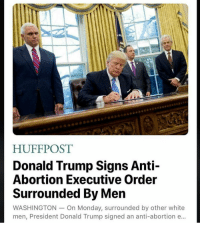 Memes, Huff, and 🤖: HUFF POST  Donald Trump Signs Anti-  Abortion Executive Order  Surrounded By Men  WASHINGTON On Monday, surrounded by other white  men, President Donald Trump signed an anti-abortion e.. he has been in the office for like 3 days?!????! wtf -Jonah