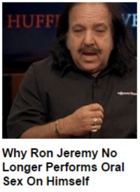 oral sex: HUFFI  Why Ron Jeremy No  Longer Performs Oral  Sex On Himself