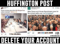 Patriotic, Selfie, and Snapchat: HUFFINGTON POST  Liz Heron  o Follow Huffington Post  Follow  Notice anything about this @HuffingtonPost  editors meeting?  Mike Pence and House Republicans pose for  the whitest selfie lever  huff.to/2gojpgP  907  846  186  6:17 PM-17 Nov 2016  HITesTEFANMOLYNEUX  133 20 May 2010  DELETE YOUR ACCOUNT The most hypocritical imbeciles in journalism... no one takes them seriously. huffpost huffingtonpost huffington milo liberals libbys libtards liberallogic liberal ccw247 conservative constitution presidenttrump nobama stupidliberals merica america stupiddemocrats donaldtrump trump2016 patriot trump yeeyee presidentdonaldtrump draintheswamp makeamericagreatagain trumptrain maga Add me on Snapchat and get to know me. Don't be a stranger: thetypicallibby Partners: @tomorrowsconservatives 🇺🇸 @too_savage_for_democrats 🐍 @thelastgreatstand 🇺🇸 @always.right 🐘 TURN ON POST NOTIFICATIONS! Make sure to check out our joint Facebook - Right Wing Savages Joint Instagram - @rightwingsavages Joint Twitter - @wethreesavages Follow my backup page: @the_typical_liberal_backup