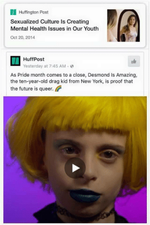 tradcatfem:sigh: Huffington Post  Sexualized Culture Is Creating  Mental Health Issues in Our Youth  Oct 20, 2014  HuffPost  Yesterday at 7:45 AM(  As Pride month comes to a close, Desmond Is Amazing,  the ten-year-old drag kid from New York, is proof that  the future is queer tradcatfem:sigh