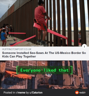 Breaking the border divide: HUFFINGTONPOST.CO.UK  Someone Installed See-Saws At The US-Mexico Border So  Kids Can Play Together  Everyone liked that  Posted in r/meme by u/Caturion  reddit Breaking the border divide