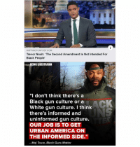 "(LC): HUFFINGTONPOST COM  Trevor Noah: The Second Amendment Is Not Intended For  Black People'  BEING LIBERTARIAN  ""I don't think there's a  Black gun culture or a  White gun culture. I think  there's informed and  uninformed gun culture.  OUR JOB IS TO GET  URBAN AMERICA ON  THE INFORMED SIDE.""  - Maj Toure, Black Guns Matter (LC)"