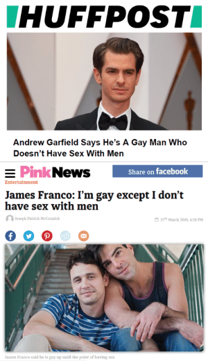 chrisdigay:   livelegatolagrange:   blu-iv:   liberal-lesbophobia:  who wore it better?  Wtf        They like their dicks sucked by gay men but theyre too biphobic to admit it : HUFFPOST  Andrew Garfield Says He's A Gay Man Who  Doesn't Have Sex With Men   PinkNews  Share on facebook  Entertainment  James Franco: I'm gay except I don't  have sex with men  Joseph Patrlck McCormick  27th March 2016, 4:38 PM  James Franco said he is gay up until the point of having sex chrisdigay:   livelegatolagrange:   blu-iv:   liberal-lesbophobia:  who wore it better?  Wtf        They like their dicks sucked by gay men but theyre too biphobic to admit it