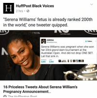 "Memes, Pregnant, and Serena Williams: HuffPost Black Voices  2 hrs  ""Serena Williams' fetus is already ranked 200th  in the world,"" one tweeter quipped.  23RENA.  Follow  Serena Williams was pregnant when she won  her 23rd grand slam tournament at the  Australian Open. And did not drop ONE SET.  Let that sink in.  5,832  5,965  16 Priceless Tweets About Serena Williams  Pregnancy Announcement...  The Huffington Post The queem of tennis is pregnant"