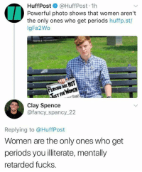 (CS): HuffPost @HuffPost 1h  Powerful photo shows that women aren't  the only ones who get periods huffp.st/  gFa2Wo  Clay Spence  @fancy_spancy_22  Replying to @HuffPost  Women are the only ones who get  periods you illiterate, mentally  retarded fucks (CS)