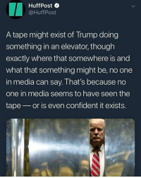 This is real 🗣 @MilitaryBadassery: HuffPost  @HuffPost  A tape might exist of Trump doing  something in an elevator, though  exactly where that somewhere is and  what that something might be, no one  in media can say. I hat's because no  one in media seems to have seen the  tape or is even confident it exists. This is real 🗣 @MilitaryBadassery
