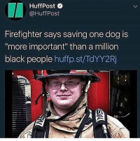 "People will save a dog over a human shits crazy: HuffPost  @HuffPost  Firefighter says saving one dog is  more important"" than a million  black people huffp.st/TdYY2Rj People will save a dog over a human shits crazy"