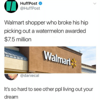Memes, Walmart, and Living: HuffPost  @HuffPost  Walmart shopper who broke his hip  picking out a watermelon awarded  $7.5 million  almart  @daniecal  It's so hard to see other ppl living out your  dream imagine being this lucky gotdam 🍉🤑💵