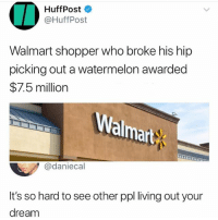 Memes, Walmart, and Living: HuffPost  @HuffPost  Walmart shopper who broke his hip  picking out a watermelon awarded  $7.5 milliorn  almart  @daniecal  It's so hard to see other ppl living out your  dream @sean_speezy is a must follow😂🔥