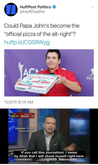 "Pizza, Politics, and Papa Johns: HuffPost Politics  @HuffPostPol  Could Papa John's become the  ""official pizza of the alt-right""?  huffp.st/CGSRWyg  MGN  14""  11/3/17, 6:14 AM   Egyptian TV Host  Tamer Amin  If you call this journalism, I swear  by Allah that I will shoot myself right here."