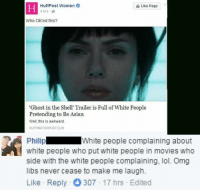 """Asian, Lol, and Memes: HuffPost Women  Like Page  4 hrs  Who OK'ed this?  """"Ghost in the Shell' Trailer is Full of White People  Pretending to Be Asian  Well, this is awkward.  HUFFINGTONPOSTCOM  Philip  White people complaining about  white people who put white people in movies who  Side With the White people complaining, lol. Omg  libs never cease to make me laugh.  Like Reply 307 17 hrs Edited (GC)"""