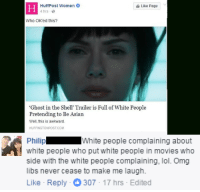 """Asian, White People, and Awkward: HuffPost Women  O  Like Page  4 hrs  Who OK'ed this?  """"Ghost in the Shell' Trailer is Full of White People  Pretending to Be Asian  Well, this is awkward.  HUFFINGTONPOSTCOM  Philip  White people complaining about  white people who put white people in movies who  Side With the White people complaining, lol. Omg  libs never cease to make me laugh.  Like Reply 307 17 hrs Edited Flawless"""