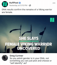 "(GC): HuffPost  Yesterday at 5:15 PM.  DNA results confirm the remains of a Viking warrior  are female.  SHE SLAYS  FEMALE VIKING WARRIOR  UNCOVERED  Greg Curtner  So you admit gender is in your DNA, not  something you can just pick and choose or  ""self identify"" as? (GC)"