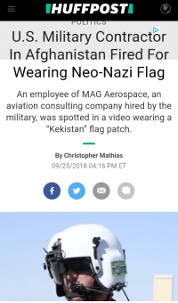 "Meme, Afghanistan, and Video: HUFFPOSTI O  POLTTTCS  U.S. Military Contractor  In Afghanistan Fired For  Wearing Neo-Nazi Flag  An employee of MAG Aerospace, an  aviation consulting company hired by the  military, was spotted in a video wearing a  ""Kekistan"" flag patch.  By Christopher Mathias  09/25/2018 04:16 PM ET"