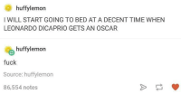 Fucking, Leonardo DiCaprio, and Oscars: huffy lemon  I WILL START GOING TO BED AT A DECENT TIME WHEN  LEONARDO DICAPRIO GETS AN OSCAR  huffy lemon  fuck  Source: huffylemon  86,554 notes