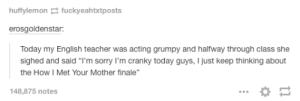 "Cranky teacher: huffylemon fuckyeahtxtposts  erosgoldenstar:  Today my English teacher was acting grumpy and halfway through class she  sighed and said ""l'm sorry I'm cranky today guys, I just keep thinking about  the How I Met Your Mother finale""  148,875 notes Cranky teacher"