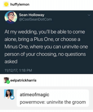 power move: huffylemon  Sean Holloway  @CoolSeanDotCom  At my wedding, you'll be able to come  alone, bring a Plus One, or choose a  Minus One, where you can uninvite one  person of your choosing, no questions  asked  11/12/17, 1:18 PM  eelpatrickharris  atimeofmagic  powermove: uninvite the groom power move