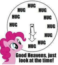 ~'ghetti: HUG  HUG  HUG  HUG  HUG  HUG  HUG  HUG  HUG  Good Heavens, just  look at the time! ~'ghetti