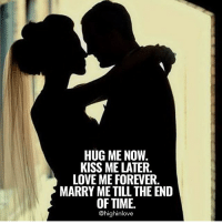 Tag Your Love ❤️: HUG ME NOW.  KISS ME LATER  LOVE ME FOREVER.  MARRY ME TILL THE END  OF TIME.  @highinlove Tag Your Love ❤️
