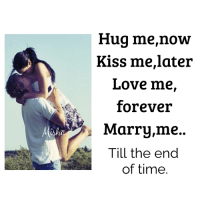 now kiss: Hug me,now  Kiss me, later  Love me,  forever  Marry,me.  A Till the end  of time.