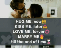 now kiss: HUG ME. now  KISS ME. later  LOVE ME. forver  MARRY ME  till the end of time X