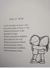Let's all take a minute to appreciate Shel Silverstein: HUG O' WAR  I will not play at tug o war.  I will not play at tug o' war.  I'd rather play at hug o' war,  Where everyone hugs  Instead of tugs,  Where everyone giggles  And rolls on the rug,  Where everyone kisses,  And everyone grins  And everyone cuddles,  And everyone wins. Let's all take a minute to appreciate Shel Silverstein